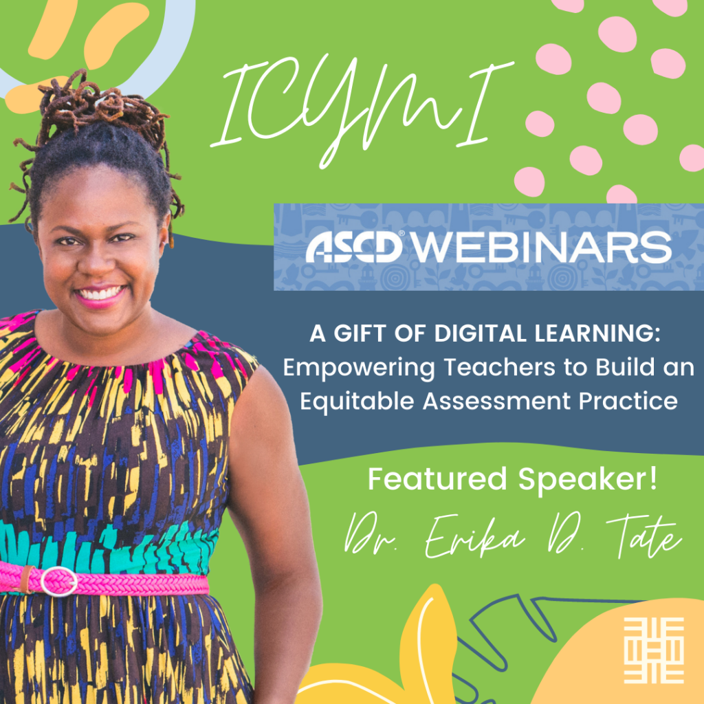 In case you missed it! Dr. Erika D. Tate was the featured speaker for the ASCD Webinar titled A Gift of Digital Learning: Empowering Teachers to Build an Equitable Assessment Practice