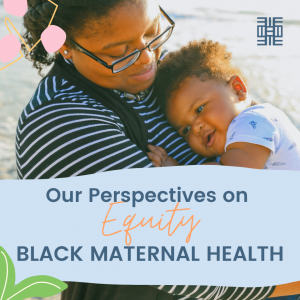 Our perspectives on Equity:  Black Maternal Health