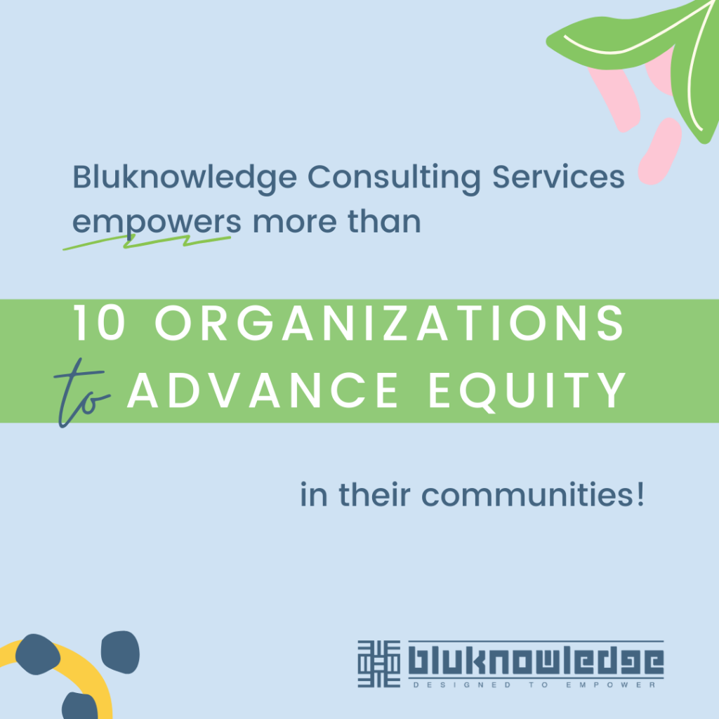 Bluknowledge Consulting Services empowers more than 10 organizations to advance equity in their communities!