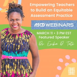 Flyer for ASCD Webinar on March 11 at 3 PM EST.  Dr. Erika D. Tate is the featured speaker.  The title of the webinar is A Gift of Digital Learning: Empowering Teachers to Build an Equitable Assessment Practice  #ASCDWebinar